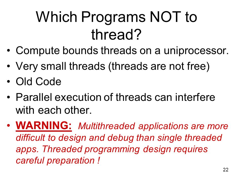 22 Which Programs NOT to thread. Compute bounds threads on a uniprocessor.