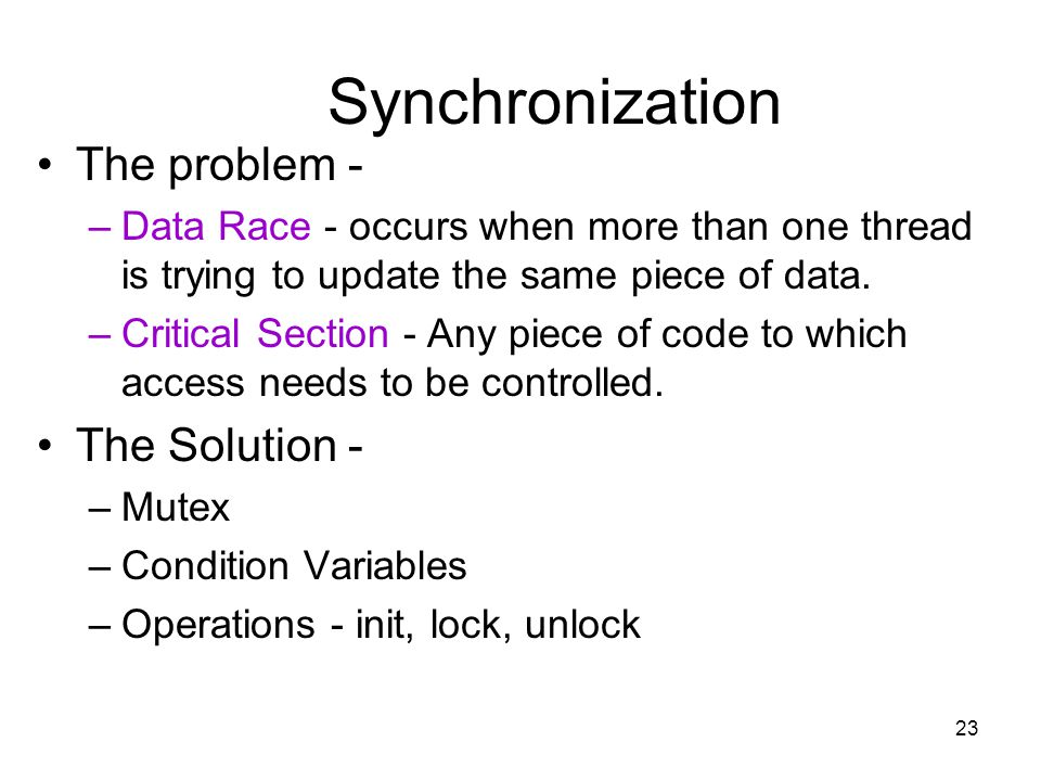 23 Synchronization The problem - –Data Race - occurs when more than one thread is trying to update the same piece of data.