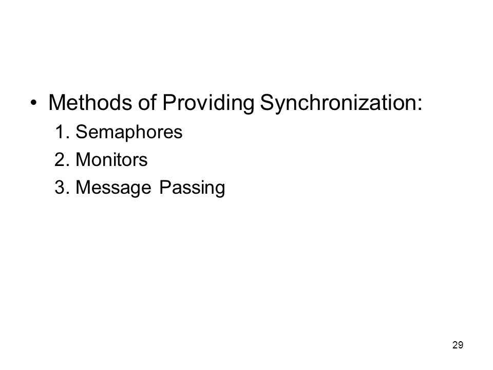 29 Methods of Providing Synchronization: 1. Semaphores 2. Monitors 3. Message Passing