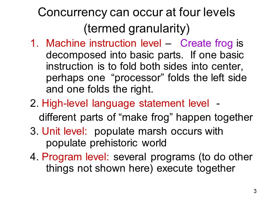 3 Concurrency can occur at four levels (termed granularity) 1.Machine instruction level – Create frog is decomposed into basic parts.