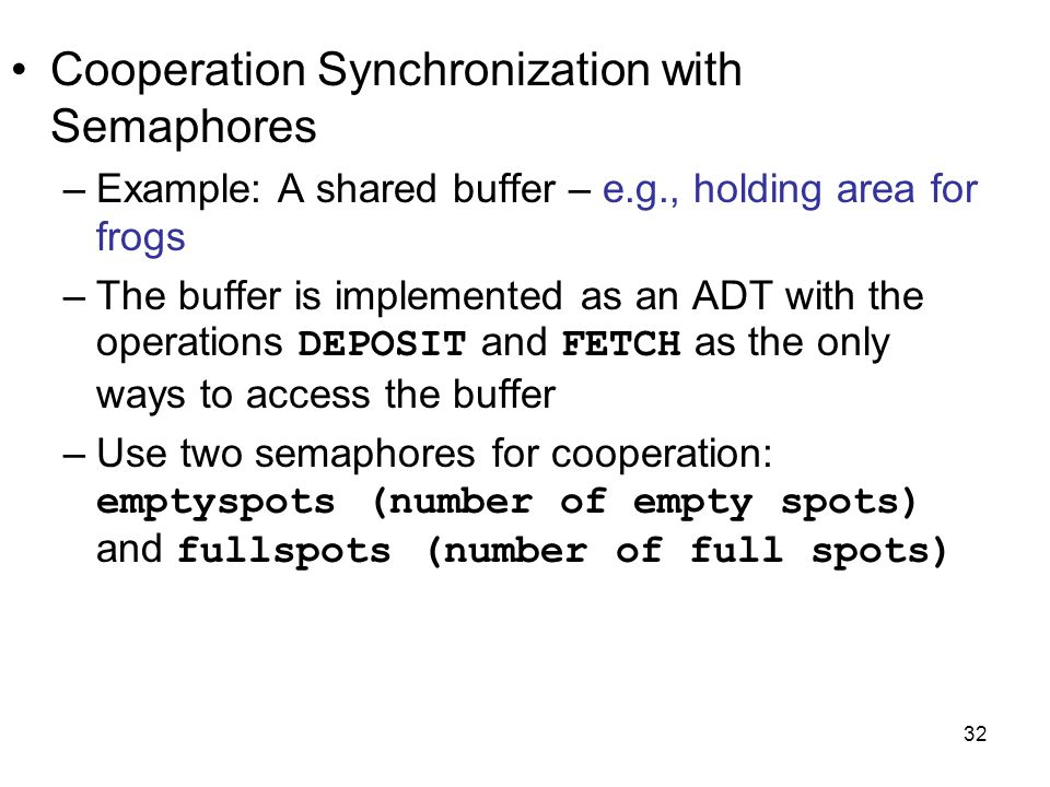 32 Cooperation Synchronization with Semaphores –Example: A shared buffer – e.g., holding area for frogs –The buffer is implemented as an ADT with the operations DEPOSIT and FETCH as the only ways to access the buffer –Use two semaphores for cooperation: emptyspots (number of empty spots) and fullspots (number of full spots)
