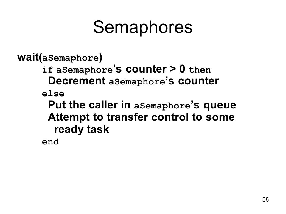 35 Semaphores wait( aSemaphore ) if aSemaphore 's counter > 0 then Decrement aSemaphore 's counter else Put the caller in aSemaphore 's queue Attempt to transfer control to some ready task end