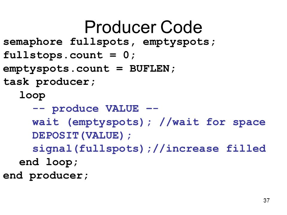 37 Producer Code semaphore fullspots, emptyspots; fullstops.count = 0; emptyspots.count = BUFLEN; task producer; loop -- produce VALUE –- wait (emptyspots); //wait for space DEPOSIT(VALUE); signal(fullspots);//increase filled end loop; end producer;