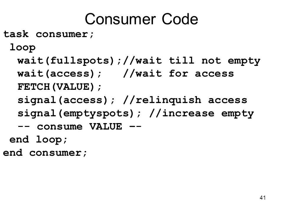 41 Consumer Code task consumer; loop wait(fullspots);//wait till not empty wait(access); //wait for access FETCH(VALUE); signal(access); //relinquish access signal(emptyspots); //increase empty -- consume VALUE –- end loop; end consumer;