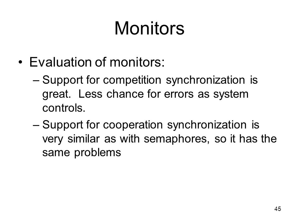 45 Monitors Evaluation of monitors: –Support for competition synchronization is great.