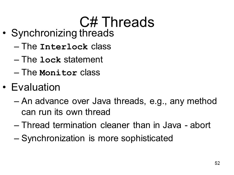 52 C# Threads Synchronizing threads –The Interlock class –The lock statement –The Monitor class Evaluation –An advance over Java threads, e.g., any method can run its own thread –Thread termination cleaner than in Java - abort –Synchronization is more sophisticated