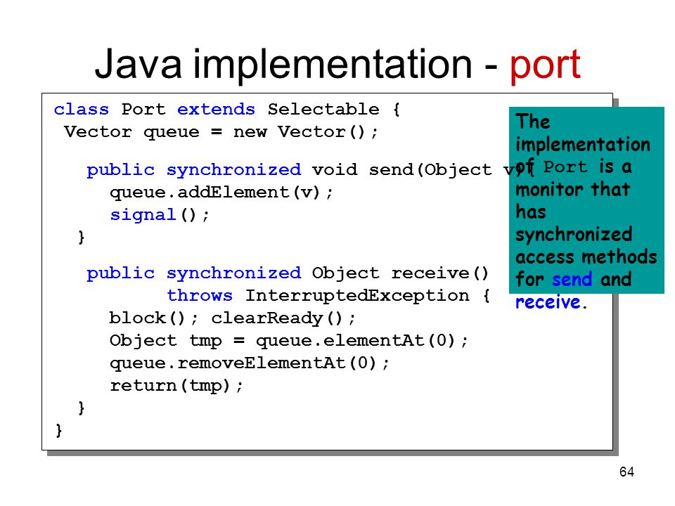 64 Java implementation - port The implementation of Port is a monitor that has synchronized access methods for send and receive.