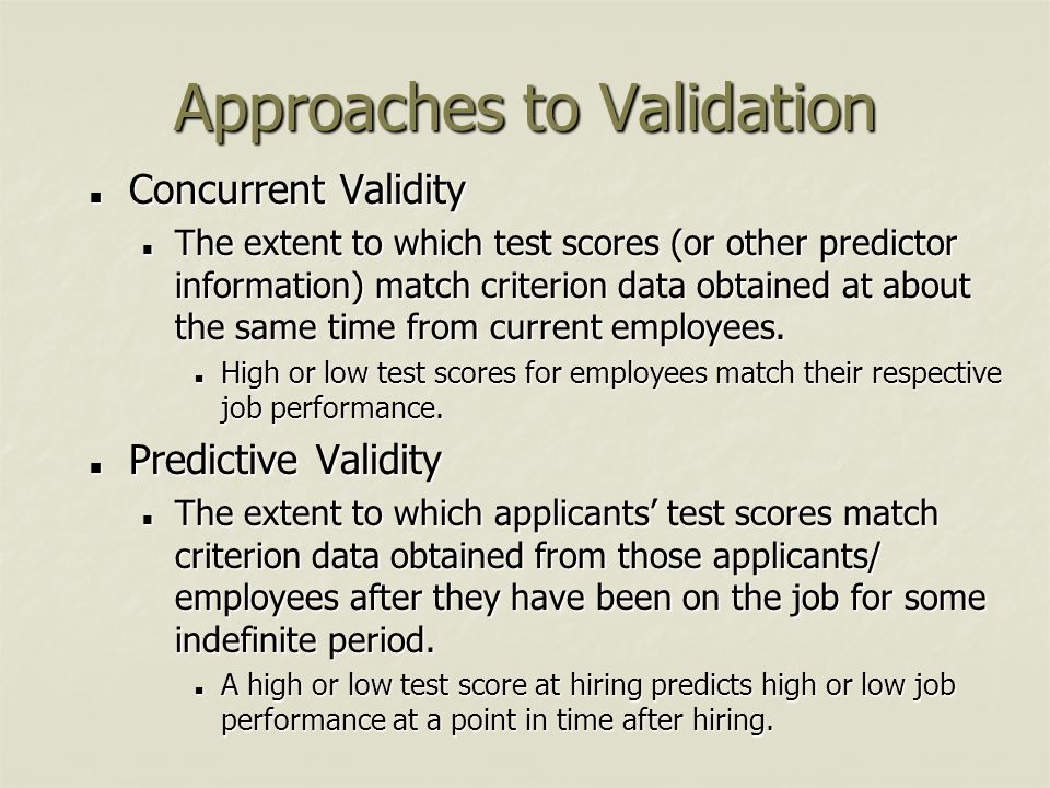 Approaches to Validation Concurrent Validity Concurrent Validity The extent to which test scores (or other predictor information) match criterion data