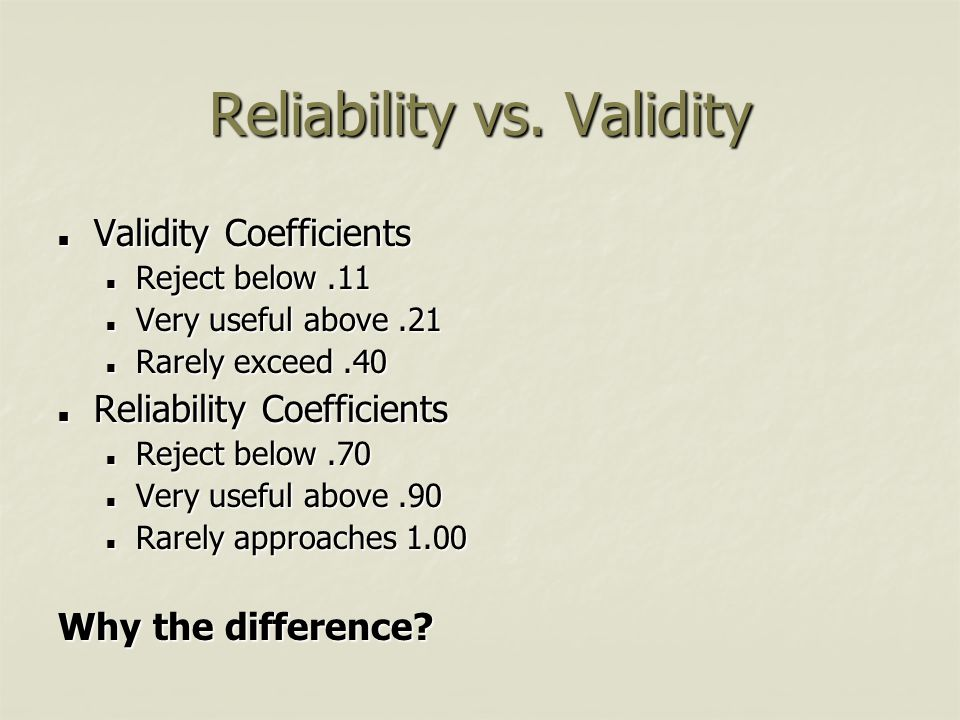 Reliability vs. Validity Validity Coefficients Validity Coefficients Reject below.11 Reject below.11 Very useful above.21 Very useful above.21 Rarely