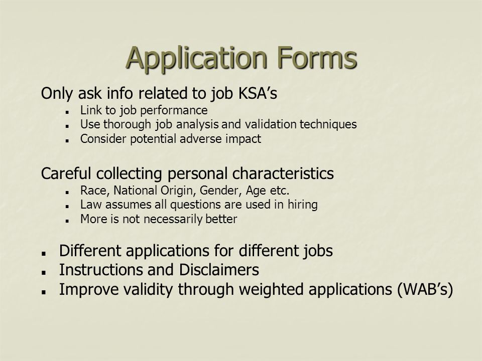 Application Forms Only ask info related to job KSA's Link to job performance Use thorough job analysis and validation techniques Consider potential ad