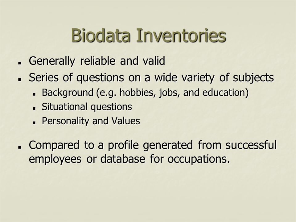 Biodata Inventories Generally reliable and valid Generally reliable and valid Series of questions on a wide variety of subjects Series of questions on