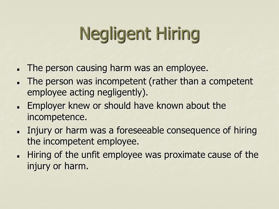 Negligent Hiring The person causing harm was an employee. The person causing harm was an employee. The person was incompetent (rather than a competent