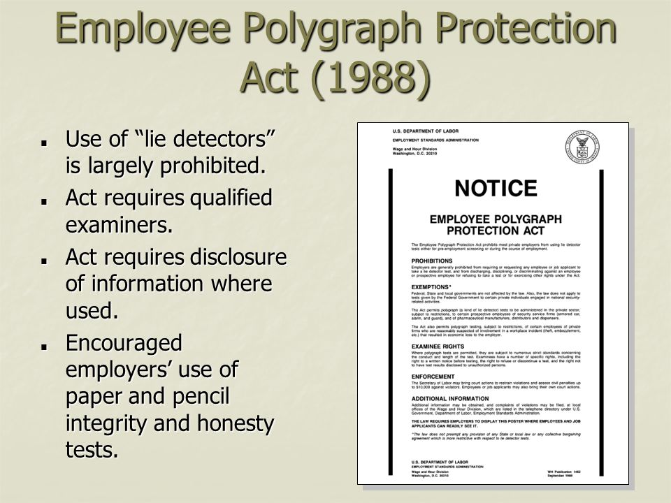 "Employee Polygraph Protection Act (1988) Use of ""lie detectors"" is largely prohibited. Use of ""lie detectors"" is largely prohibited. Act requires qual"