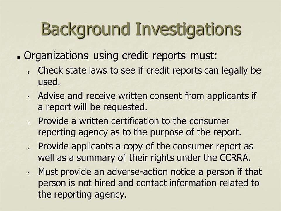 Background Investigations Organizations using credit reports must: Organizations using credit reports must: 1. Check state laws to see if credit repor