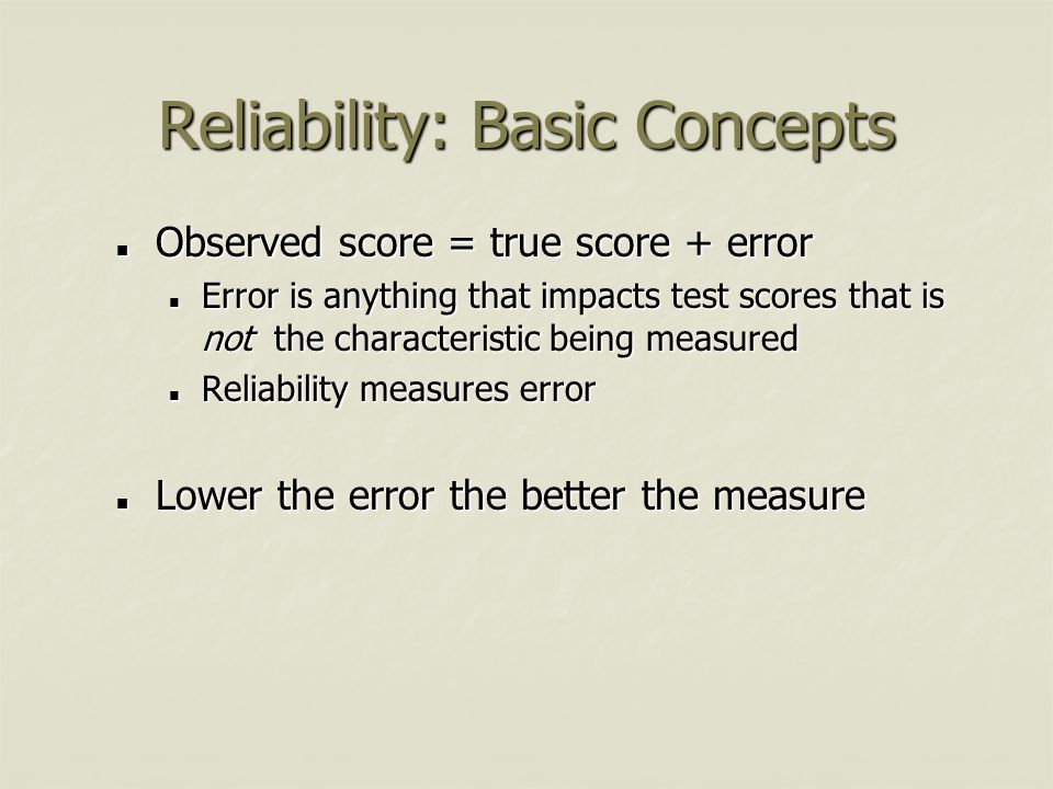 Reliability: Basic Concepts Observed score = true score + error Observed score = true score + error Error is anything that impacts test scores that is