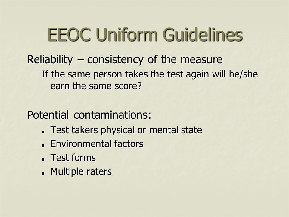 EEOC Uniform Guidelines Reliability – consistency of the measure If the same person takes the test again will he/she earn the same score? Potential co