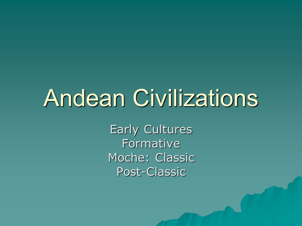 Andean Civilizations Early Cultures Formative Moche: Classic Post-Classic