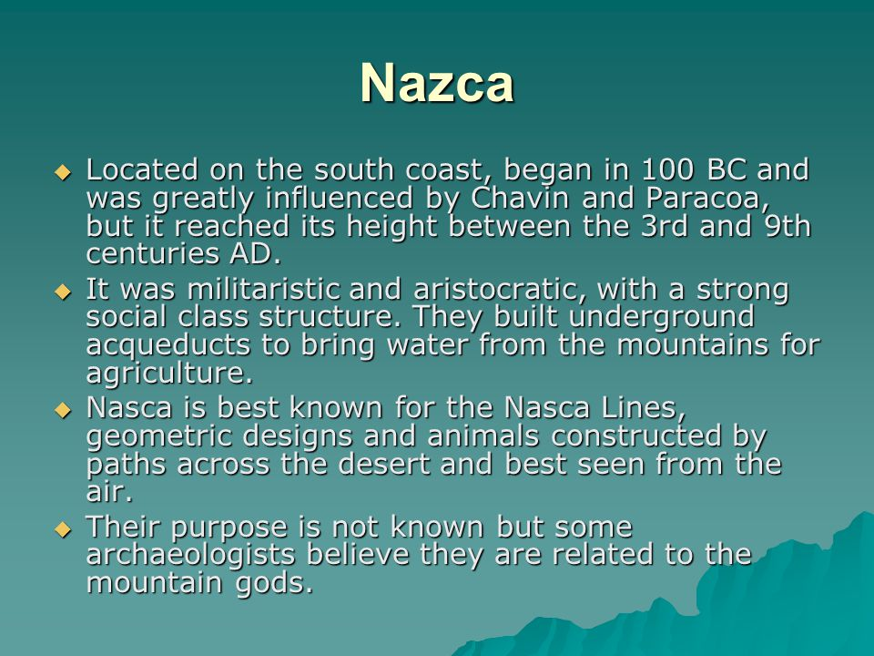 Nazca  Located on the south coast, began in 100 BC and was greatly influenced by Chavin and Paracoa, but it reached its height between the 3rd and 9t