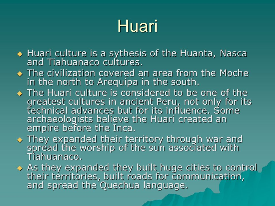 Huari  Huari culture is a sythesis of the Huanta, Nasca and Tiahuanaco cultures.  The civilization covered an area from the Moche in the north to Ar