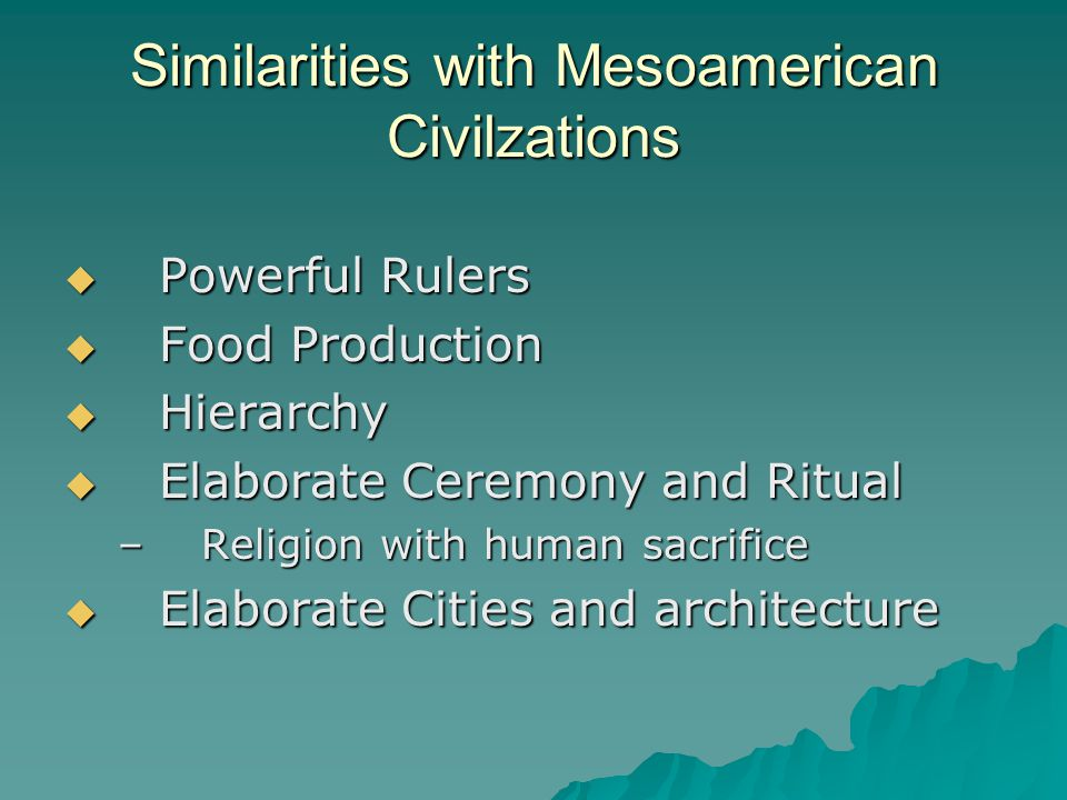 Similarities with Mesoamerican Civilzations  Powerful Rulers  Food Production  Hierarchy  Elaborate Ceremony and Ritual –Religion with human sacri