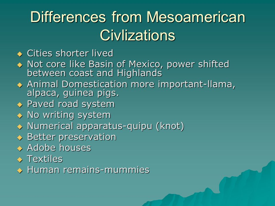 Differences from Mesoamerican Civlizations  Cities shorter lived  Not core like Basin of Mexico, power shifted between coast and Highlands  Animal
