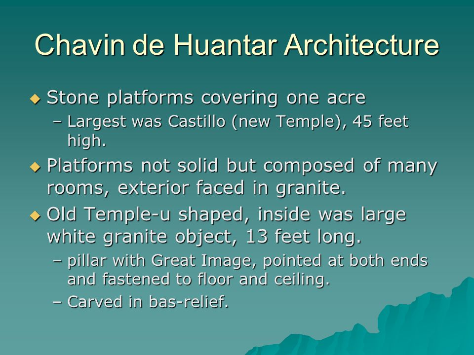 Chavin de Huantar Architecture  Stone platforms covering one acre –Largest was Castillo (new Temple), 45 feet high.  Platforms not solid but compose