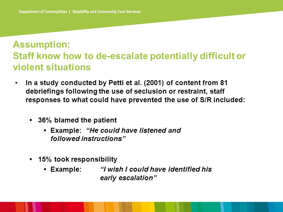 Assumption: Staff know how to de-escalate potentially difficult or violent situations In a study conducted by Petti et al. (2001) of content from 81 d