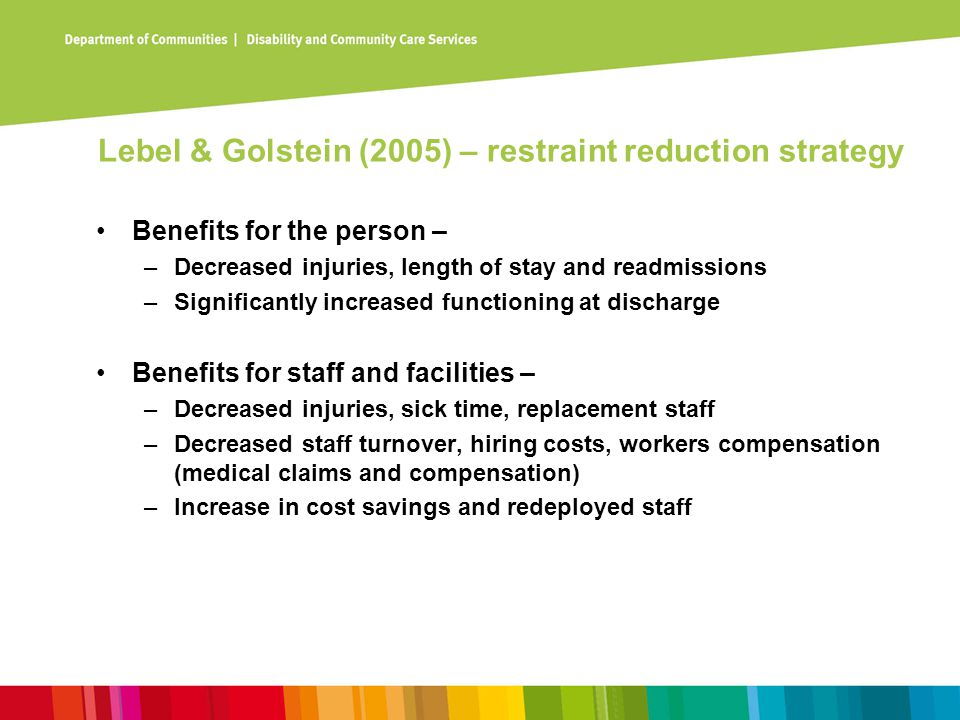 Lebel & Golstein (2005) – restraint reduction strategy Benefits for the person – –Decreased injuries, length of stay and readmissions –Significantly i