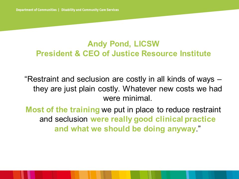 "Andy Pond, LICSW President & CEO of Justice Resource Institute ""Restraint and seclusion are costly in all kinds of ways – they are just plain costly."