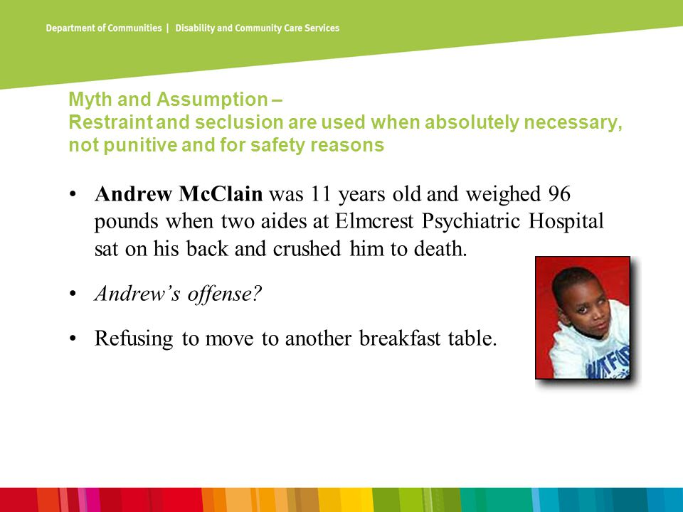Myth and Assumption – Restraint and seclusion are used when absolutely necessary, not punitive and for safety reasons Andrew McClain was 11 years old