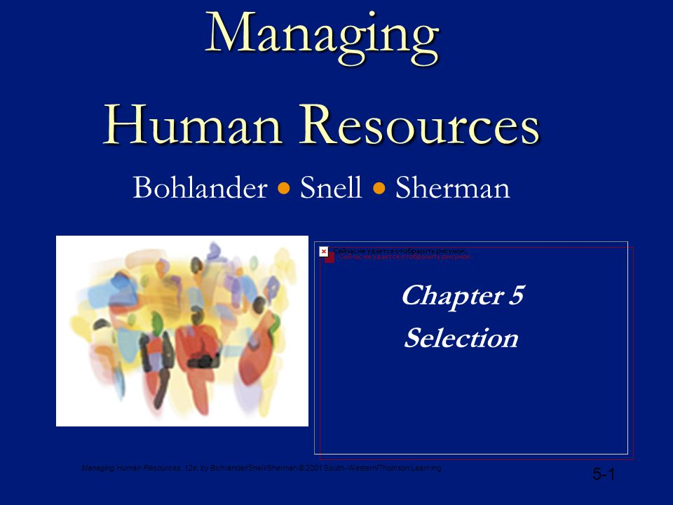 Managing Human Resources, 12e, by Bohlander/Snell/Sherman © 2001 South-Western/Thomson Learning 5-12 Reliability and Validity CONCEPTCONCEPTDESCRIPTIONDESCRIPTION Criterion-Related Validity Cross Validation Validity Generalization Content Validity Construct Validity Extent of prediction or correlation with key elements of work behavior Verification of study by administering test to different sample Extent to which validity coefficients can be generalized across situations Extent to which test actually samples needed skills and knowledge Extent to which tool measures a theoretical construct or trait