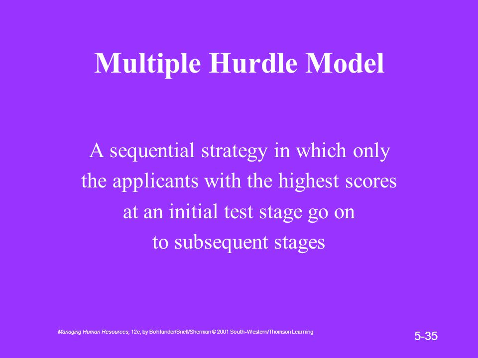 Managing Human Resources, 12e, by Bohlander/Snell/Sherman © 2001 South-Western/Thomson Learning 5-35 Multiple Hurdle Model A sequential strategy in which only the applicants with the highest scores at an initial test stage go on to subsequent stages