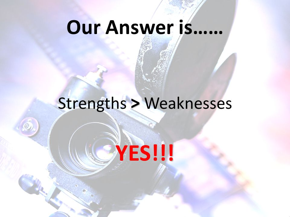 Our Answer is…… > Strengths > WeaknessesYES!!!