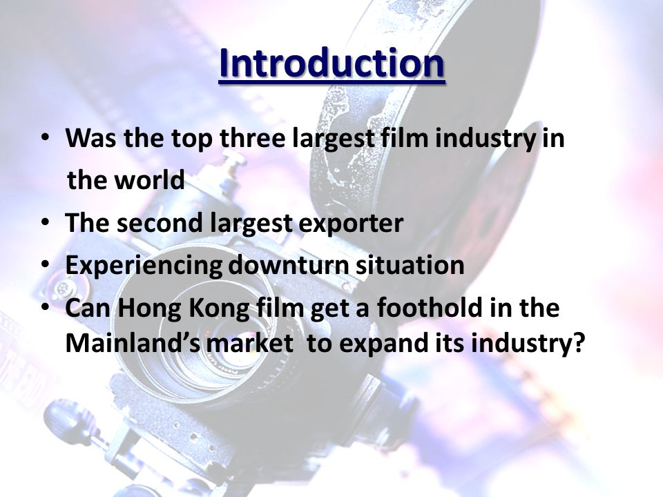 Introduction Was the top three largest film industry in the world The second largest exporter Experiencing downturn situation Can Hong Kong film get a foothold in the Mainland's market to expand its industry