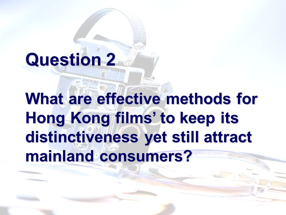 Question 2 What are effective methods for Hong Kong films' to keep its distinctiveness yet still attract mainland consumers
