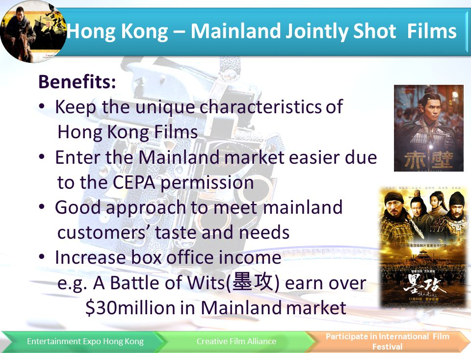 Entertainment Expo Hong KongCreative Film Alliance Participate in International Film Festival Hong Kong – Mainland Jointly Shot Films Benefits: Keep the unique characteristics of Hong Kong Films Enter the Mainland market easier due to the CEPA permission Good approach to meet mainland customers' taste and needs Increase box office income e.g.