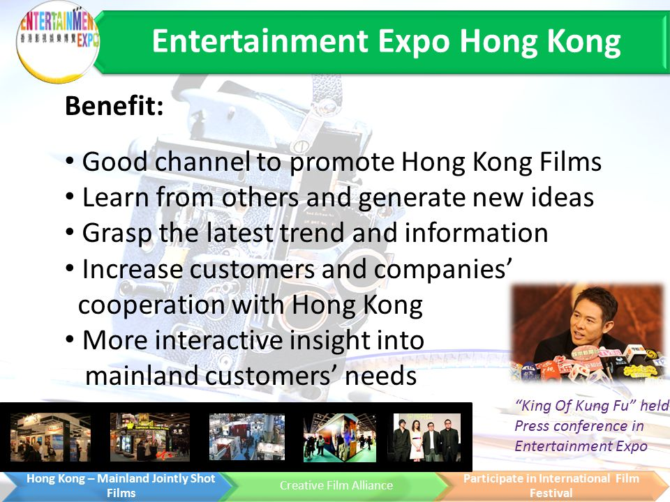 Entertainment Expo Hong Kong Hong Kong – Mainland Jointly Shot Films Creative Film Alliance Participate in International Film Festival Benefit: Good channel to promote Hong Kong Films Learn from others and generate new ideas Grasp the latest trend and information Increase customers and companies' cooperation with Hong Kong More interactive insight into mainland customers' needs King Of Kung Fu held Press conference in Entertainment Expo