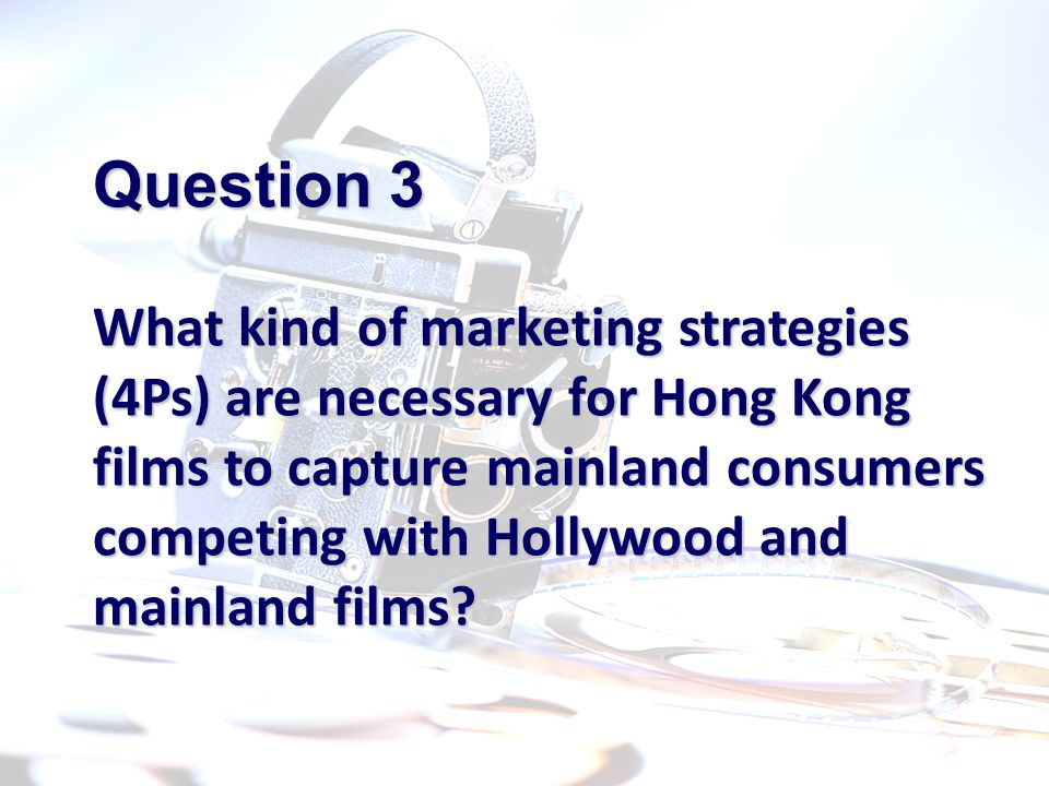 Question 3 What kind of marketing strategies (4Ps) are necessary for Hong Kong films to capture mainland consumers competing with Hollywood and mainland films
