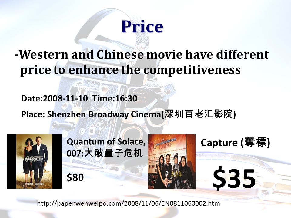 Price -Western and Chinese movie have different price to enhance the competitiveness Date:2008-11-10 Time:16:30 Place: Shenzhen Broadway Cinema( 深圳百老汇影院 ) Quantum of Solace, 007: 大破量子危机 $80 Capture ( 奪標 ) http://paper.wenweipo.com/2008/11/06/EN0811060002.htm $35