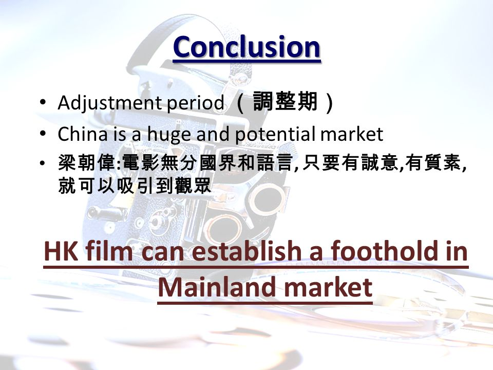 Conclusion Adjustment period (調整期) China is a huge and potential market 梁朝偉 : 電影無分國界和語言, 只要有誠意, 有質素, 就可以吸引到觀眾 HK film can establish a foothold in Mainland market