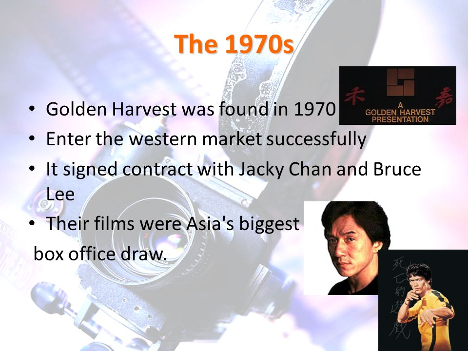 The 1970s Golden Harvest was found in 1970 Enter the western market successfully It signed contract with Jacky Chan and Bruce Lee Their films were Asia s biggest box office draw.