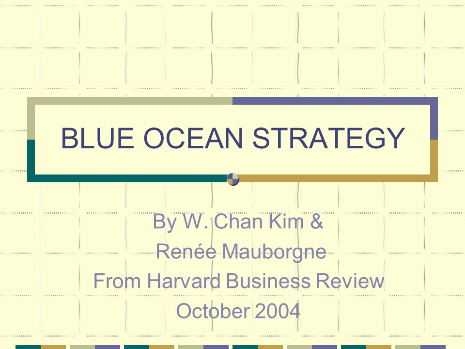 BLUE OCEAN STRATEGY By W. Chan Kim & Renée Mauborgne From Harvard Business Review October 2004