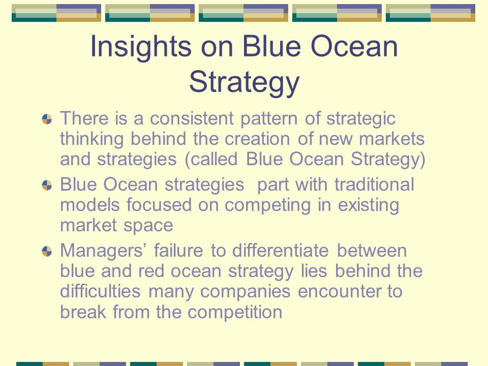 Insights on Blue Ocean Strategy There is a consistent pattern of strategic thinking behind the creation of new markets and strategies (called Blue Ocean Strategy) Blue Ocean strategies part with traditional models focused on competing in existing market space Managers' failure to differentiate between blue and red ocean strategy lies behind the difficulties many companies encounter to break from the competition