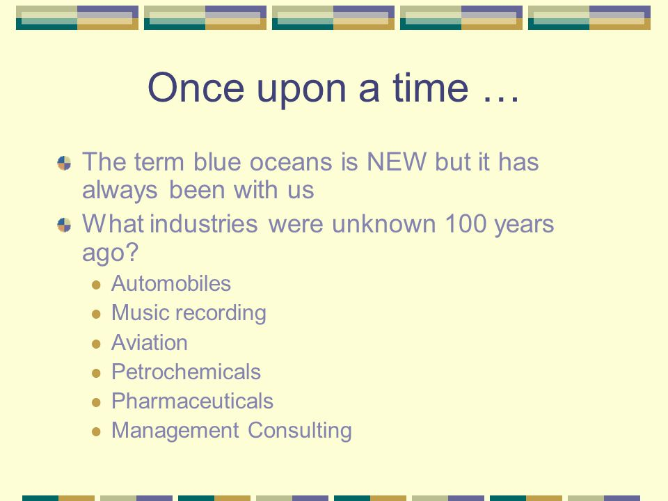 Once upon a time … The term blue oceans is NEW but it has always been with us What industries were unknown 100 years ago.