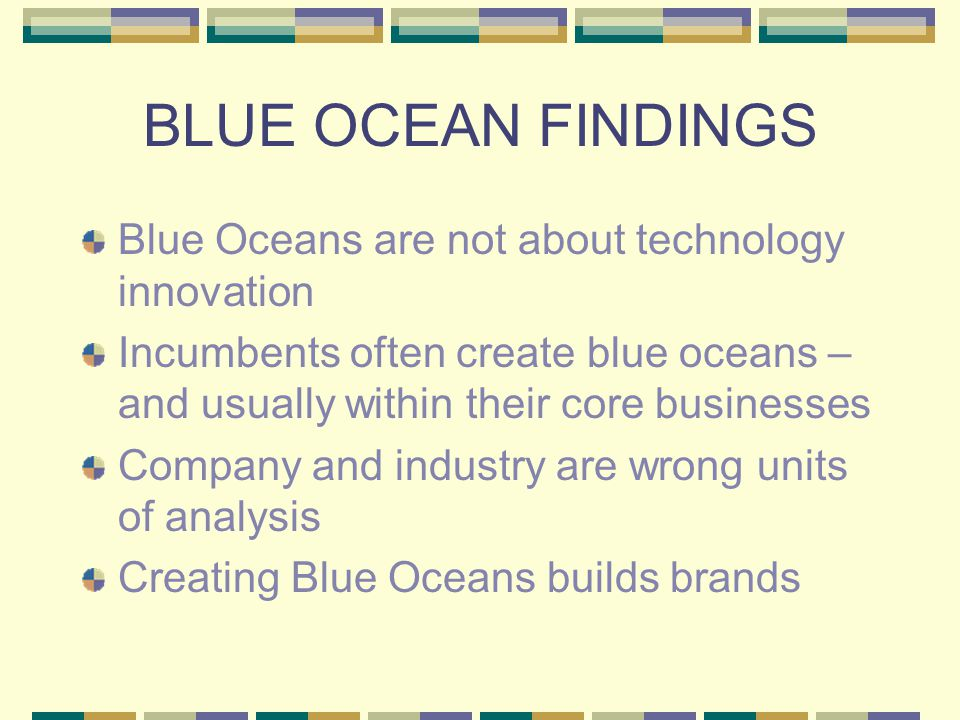 BLUE OCEAN FINDINGS Blue Oceans are not about technology innovation Incumbents often create blue oceans – and usually within their core businesses Company and industry are wrong units of analysis Creating Blue Oceans builds brands