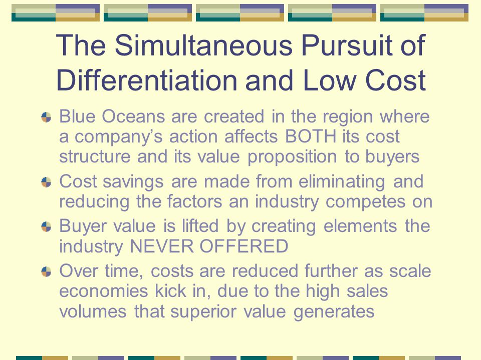 The Simultaneous Pursuit of Differentiation and Low Cost Blue Oceans are created in the region where a company's action affects BOTH its cost structure and its value proposition to buyers Cost savings are made from eliminating and reducing the factors an industry competes on Buyer value is lifted by creating elements the industry NEVER OFFERED Over time, costs are reduced further as scale economies kick in, due to the high sales volumes that superior value generates