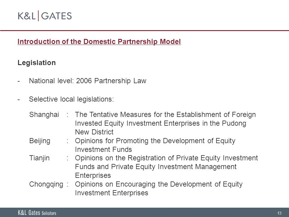 13 Introduction of the Domestic Partnership Model Legislation -National level: 2006 Partnership Law -Selective local legislations: Shanghai: The Tentative Measures for the Establishment of Foreign Invested Equity Investment Enterprises in the Pudong New District Beijing:Opinions for Promoting the Development of Equity Investment Funds Tianjin:Opinions on the Registration of Private Equity Investment Funds and Private Equity Investment Management Enterprises Chongqing:Opinions on Encouraging the Development of Equity Investment Enterprises