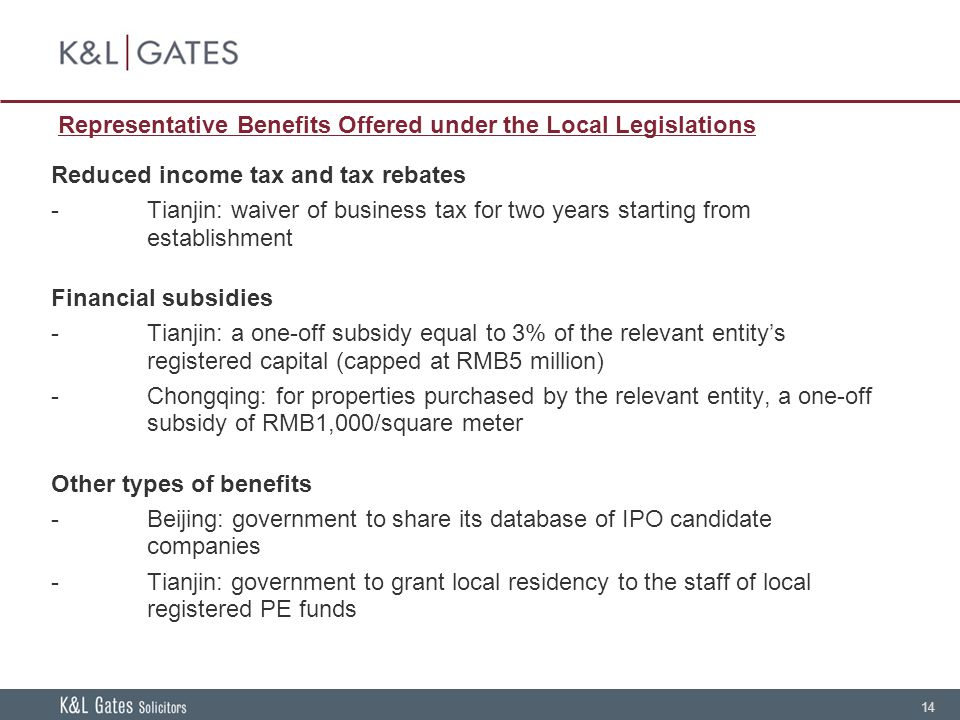 14 Representative Benefits Offered under the Local Legislations Reduced income tax and tax rebates -Tianjin: waiver of business tax for two years starting from establishment Financial subsidies -Tianjin: a one-off subsidy equal to 3% of the relevant entity's registered capital (capped at RMB5 million) -Chongqing: for properties purchased by the relevant entity, a one-off subsidy of RMB1,000/square meter Other types of benefits -Beijing: government to share its database of IPO candidate companies -Tianjin: government to grant local residency to the staff of local registered PE funds