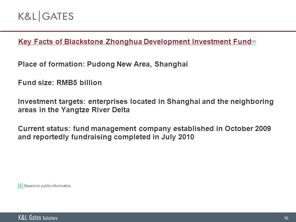 16 Key Facts of Blackstone Zhonghua Development Investment Fund [4] [4] Place of formation: Pudong New Area, Shanghai Fund size: RMB5 billion Investment targets: enterprises located in Shanghai and the neighboring areas in the Yangtze River Delta Current status: fund management company established in October 2009 and reportedly fundraising completed in July 2010 [4] [4] Based on public information.