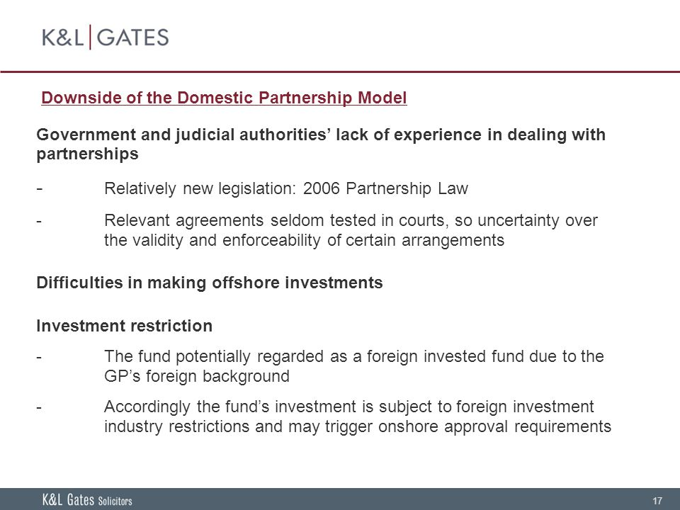 17 Downside of the Domestic Partnership Model Government and judicial authorities' lack of experience in dealing with partnerships - Relatively new legislation: 2006 Partnership Law -Relevant agreements seldom tested in courts, so uncertainty over the validity and enforceability of certain arrangements Difficulties in making offshore investments Investment restriction -The fund potentially regarded as a foreign invested fund due to the GP's foreign background -Accordingly the fund's investment is subject to foreign investment industry restrictions and may trigger onshore approval requirements